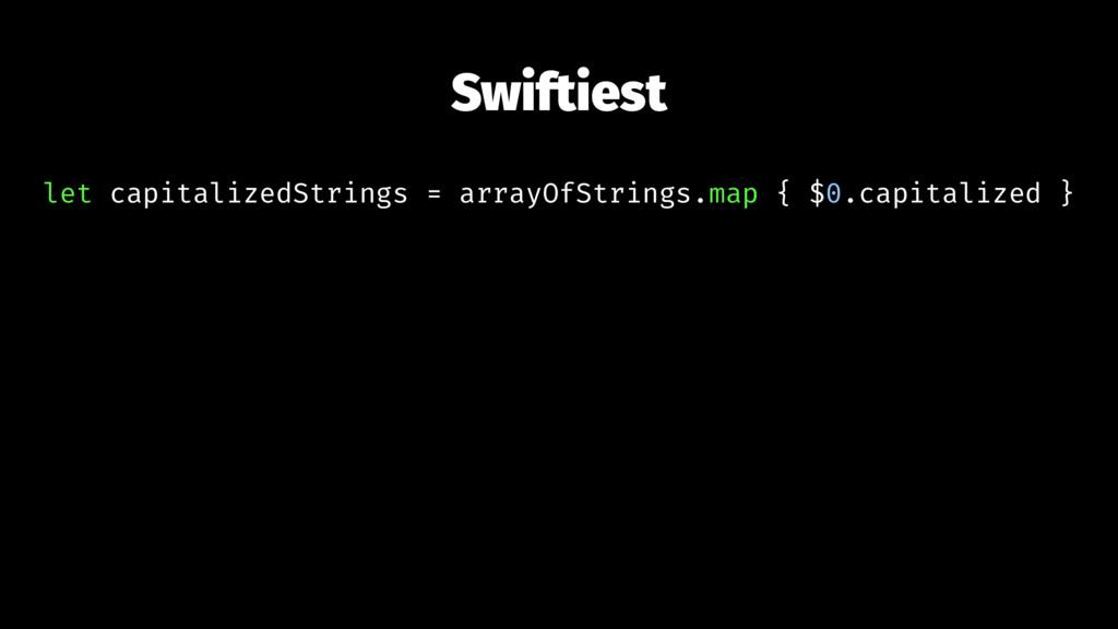 Swiftiest let capitalizedStrings = arrayOfStrin...