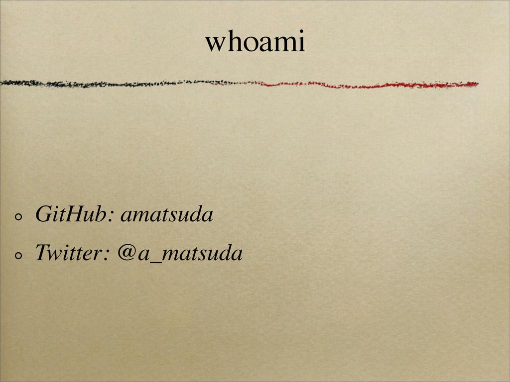 whoami GitHub: amatsuda Twitter: @a_matsuda