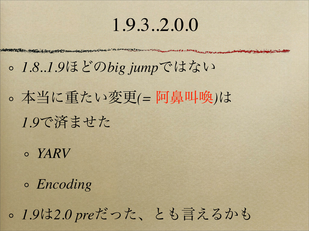 1.9.3..2.0.0 1.8..1.9΄Ͳͷbig jumpͰͳ͍ ຊʹॏ͍ͨมߋ(=...