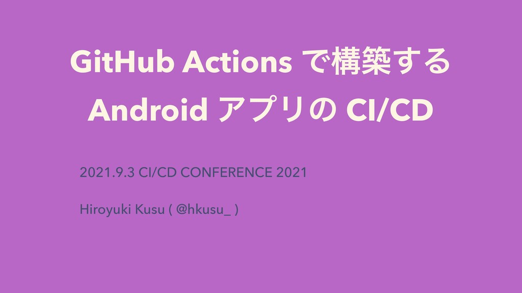 GitHub Actions Ͱߏங͢Δ   Android ΞϓϦͷ CI/CD 2021....