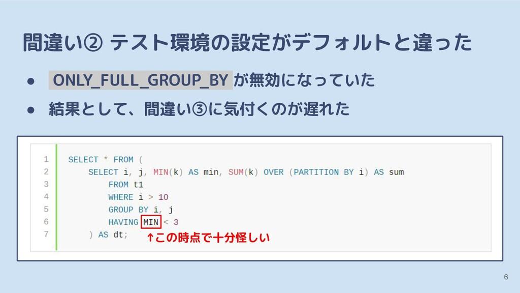 間違い② テスト環境の設定がデフォルトと違った ● ONLY_FULL_GROUP_BY が無...