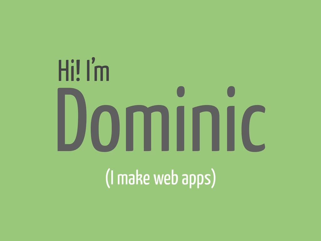 Hi! I'm Dominic (I make web apps)