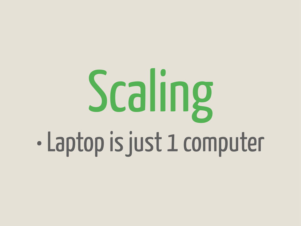 Scaling • Laptop is just 1 computer