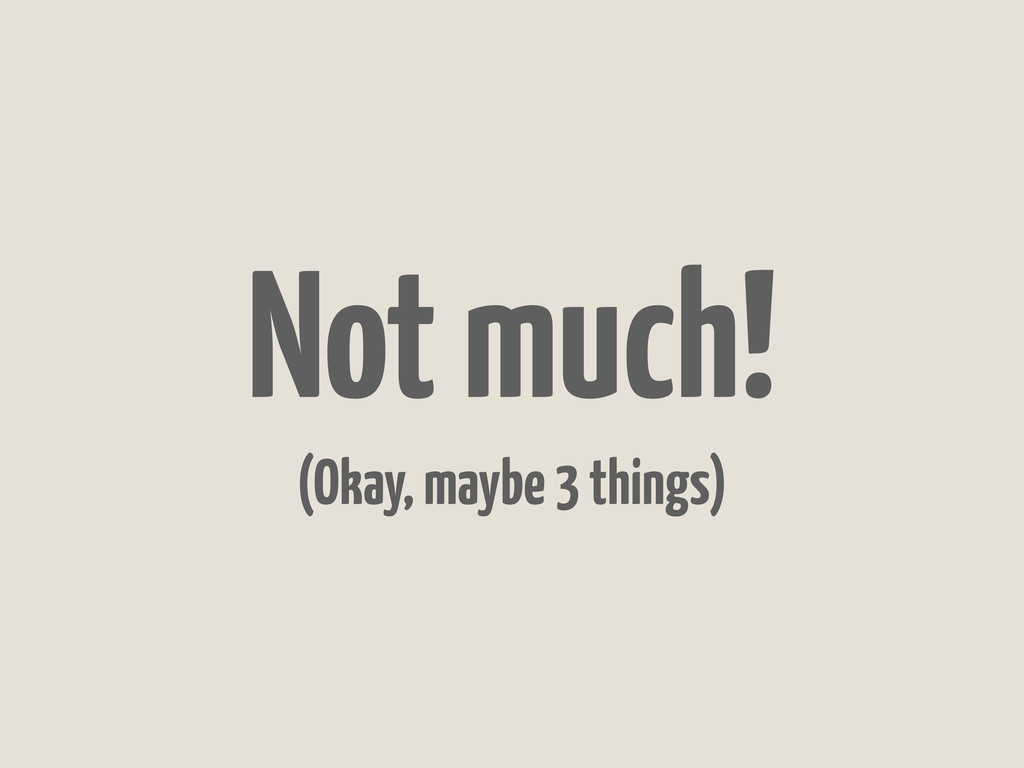 Not much! (Okay, maybe 3 things)