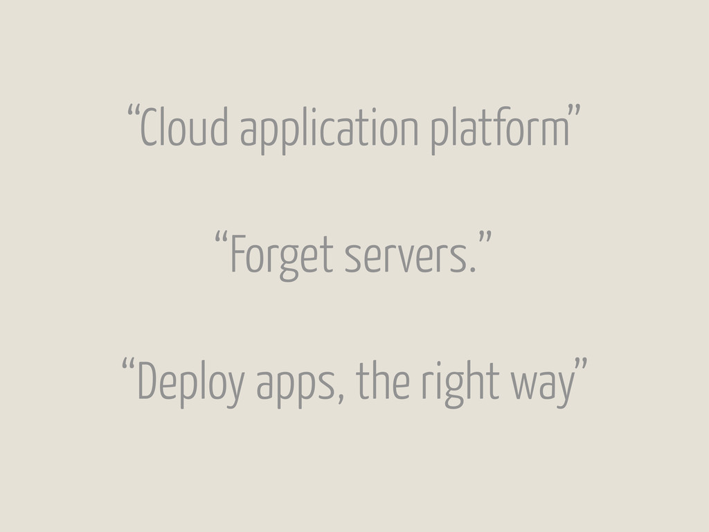 """Cloud application platform"" ""Forget servers."" ..."