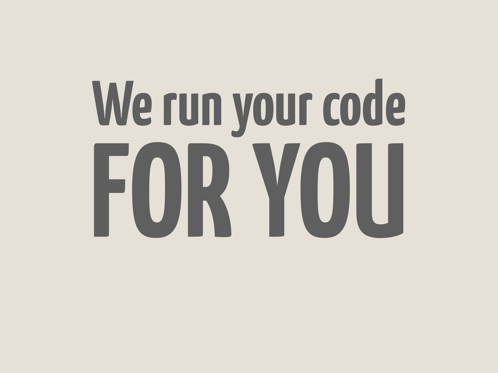 We run your code FOR YOU
