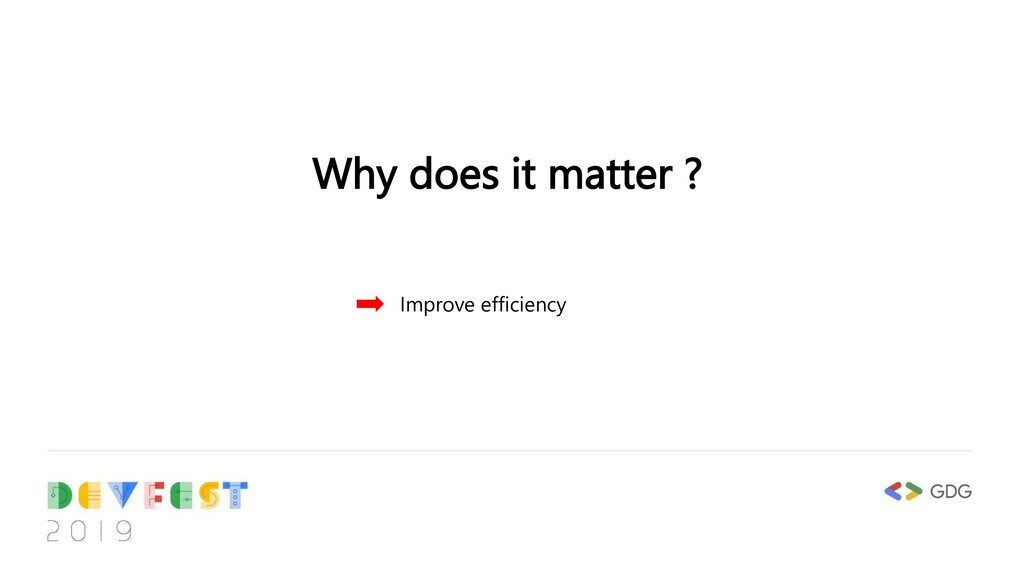 Why does it matter ? Improve efficiency