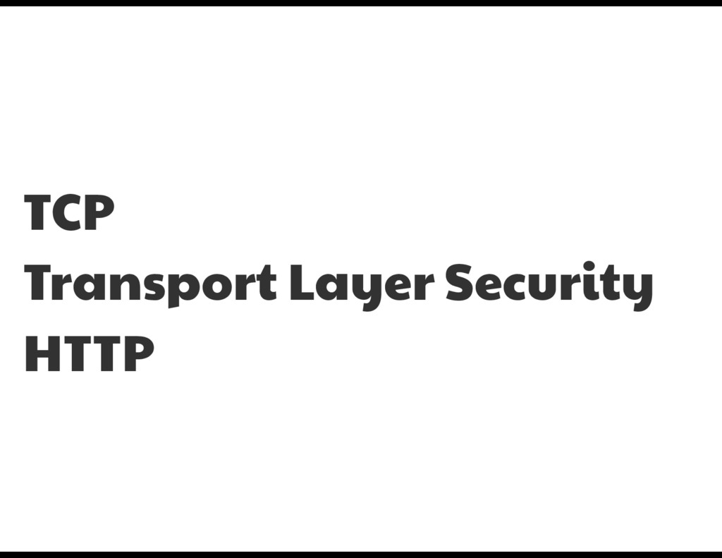 TCP  Transport Layer Security  HTTP
