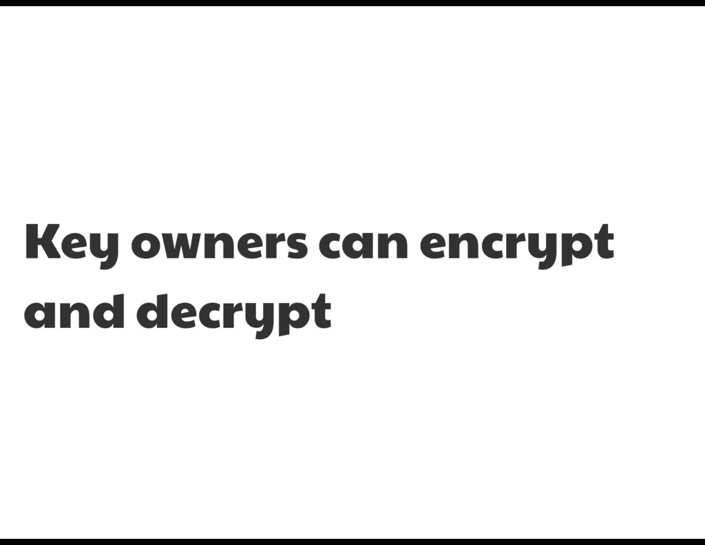 Key owners can encrypt and decrypt