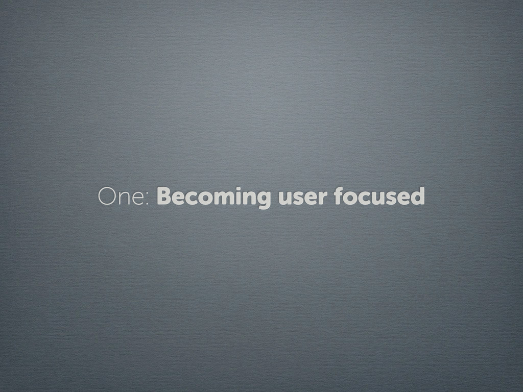 One: Becoming user focused