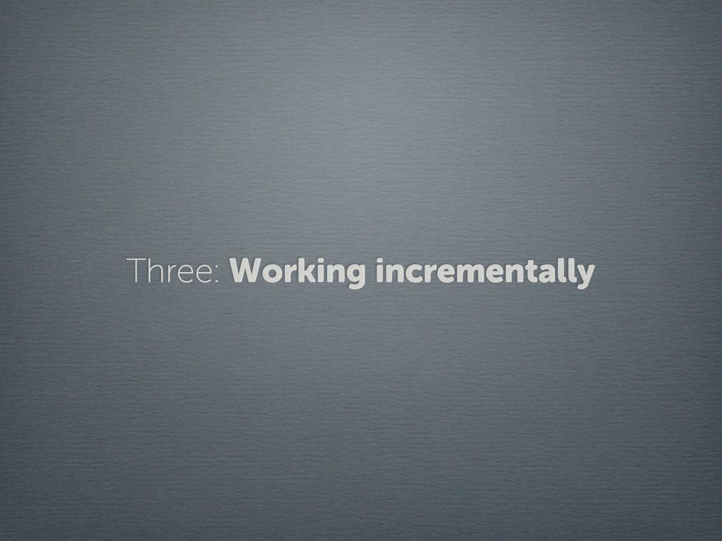 Three: Working incrementally