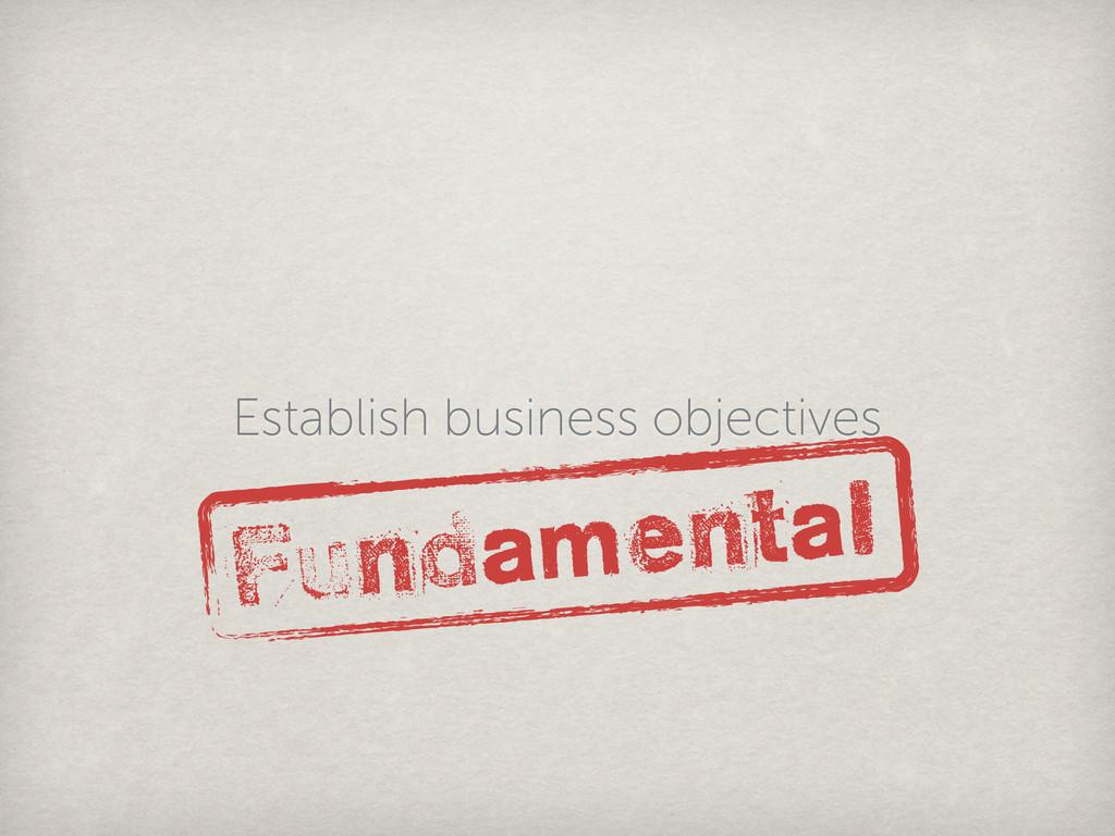 Establish business objectives Fundamental