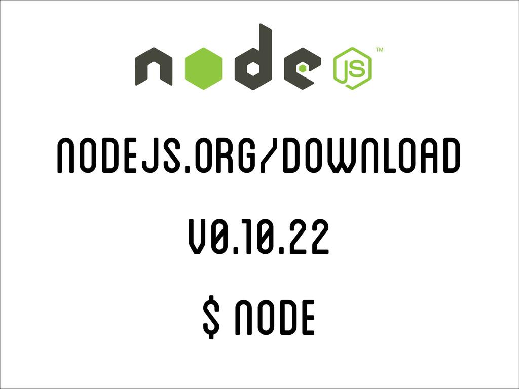 nodejs.org/download v0.10.22 $ node