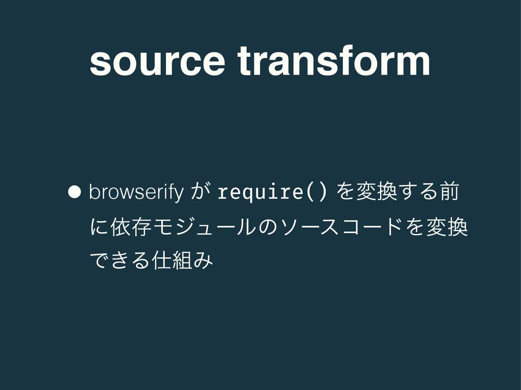 source transform •browserify ͕ require() Λม͢Δલ...