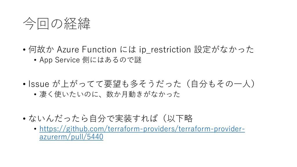 今回の経緯 • 何故か Azure Function には ip_restriction 設定...