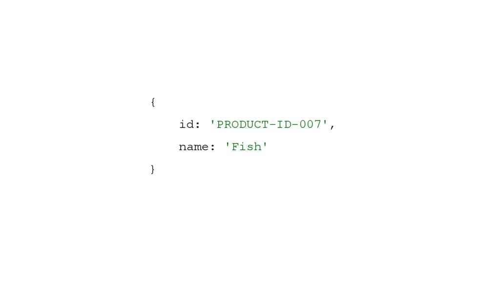 { id: 'PRODUCT-ID-007', name: 'Fish' }
