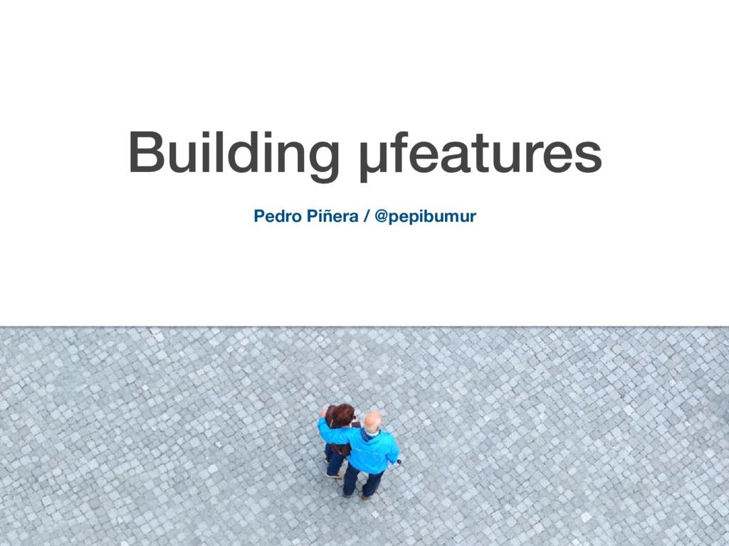 Building µfeatures Pedro Piñera / @pepibumur