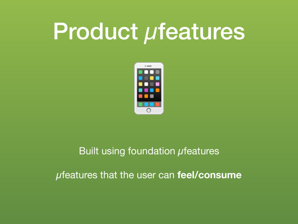 Product µfeatures ! Built using foundation µfea...