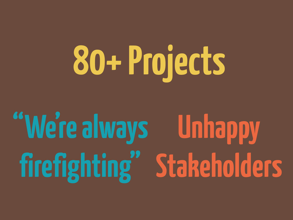 """Unhappy Stakeholders """"We're always firefighting..."""