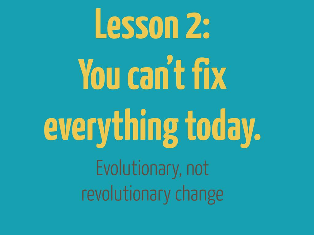 Evolutionary, not revolutionary change Lesson 2...