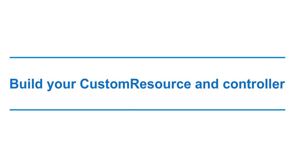Build your CustomResource and controller