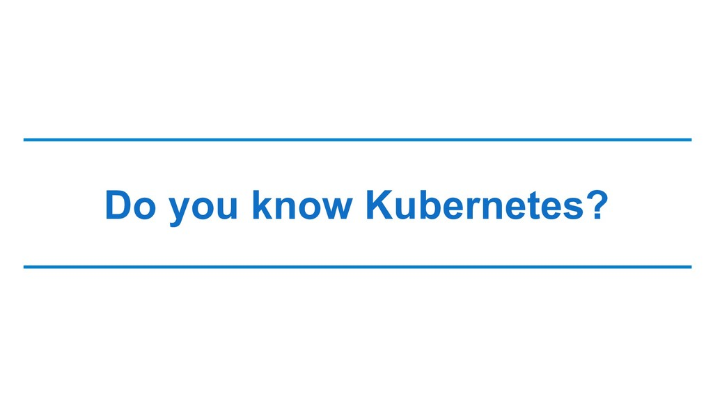 Do you know Kubernetes?