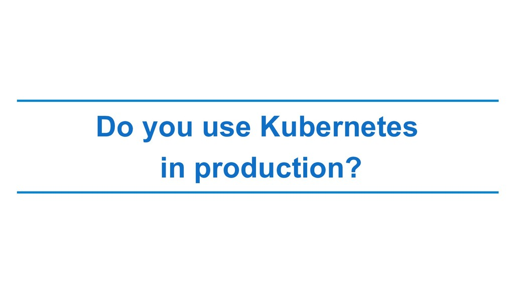 Do you use Kubernetes in production?