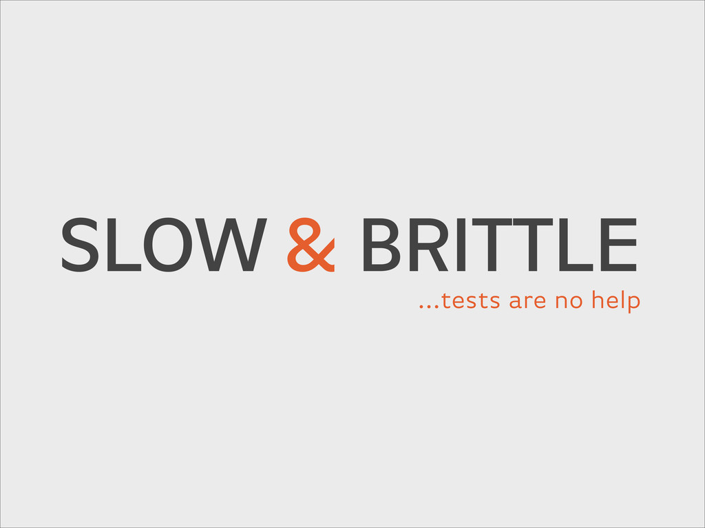 SLOW& BRITTLE …tests are no help