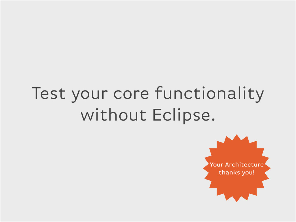 Test your core functionality without Eclipse. Y...