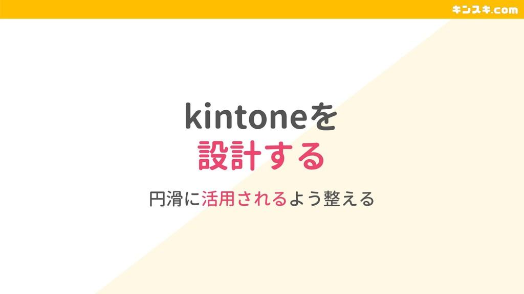 kintoneを 設計する 円滑に活用されるよう整える