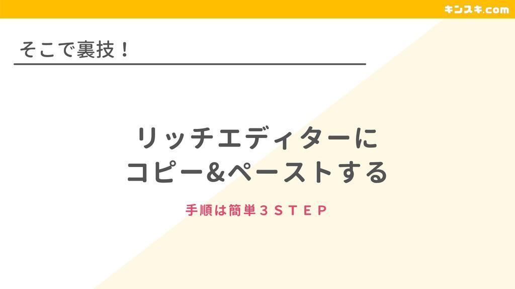 そこで裏技! リッチエディターに コピー&ペーストする 手順は簡単3STEP