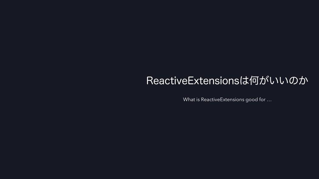3FBDUJWF&YUFOTJPOTԿ͕͍͍ͷ͔ What is ReactiveExten...