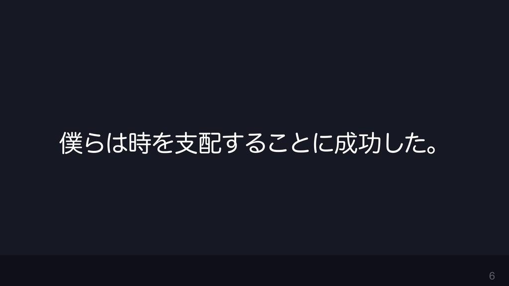6 ΒΛࢧ͢Δ͜ͱʹޭͨ͠ɻ