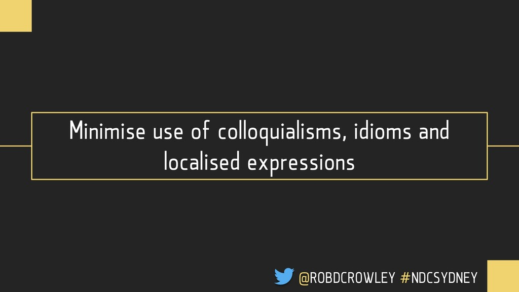 Minimise use of colloquialisms, idioms and loca...