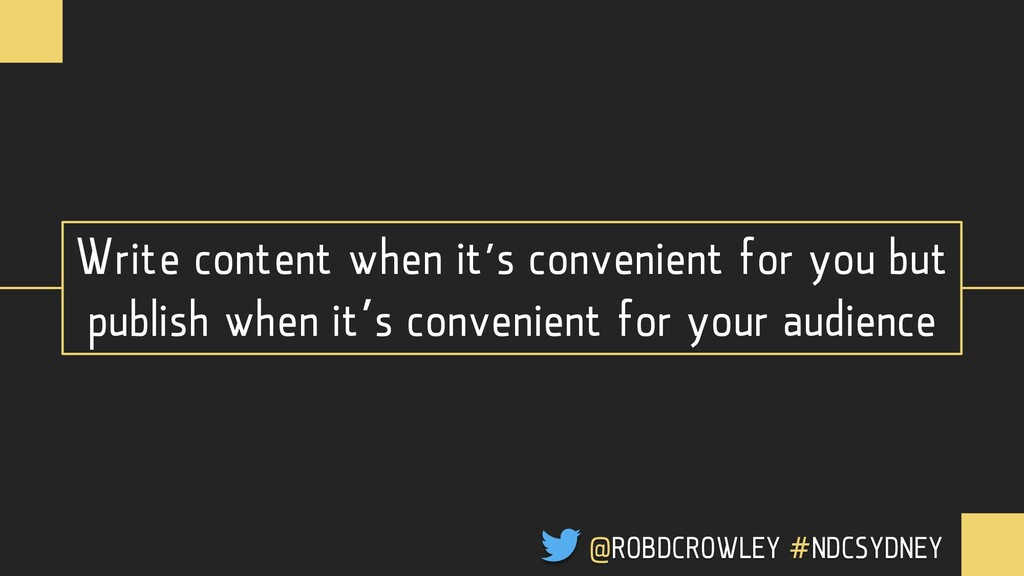 Write content when it's convenient for you but ...