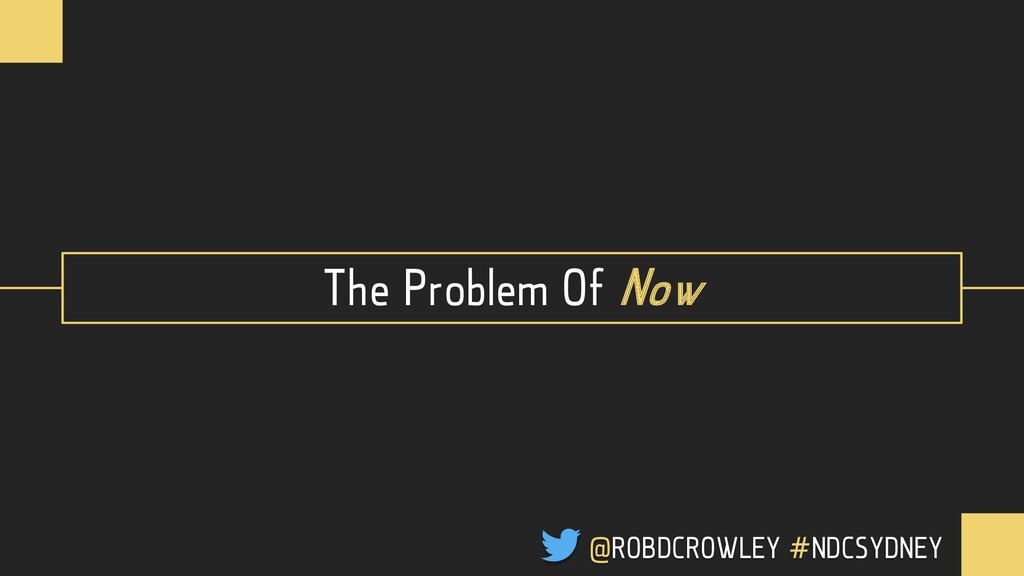 The Problem Of Now @ROBDCROWLEY #NDCSYDNEY