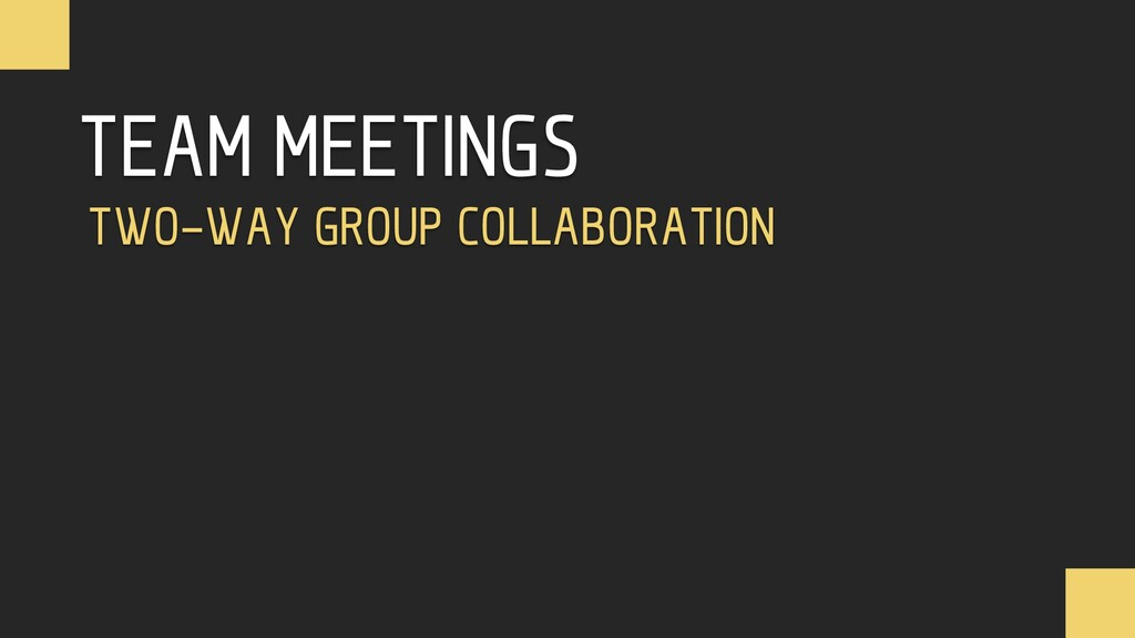 TEAM MEETINGS TWO-WAY GROUP COLLABORATION