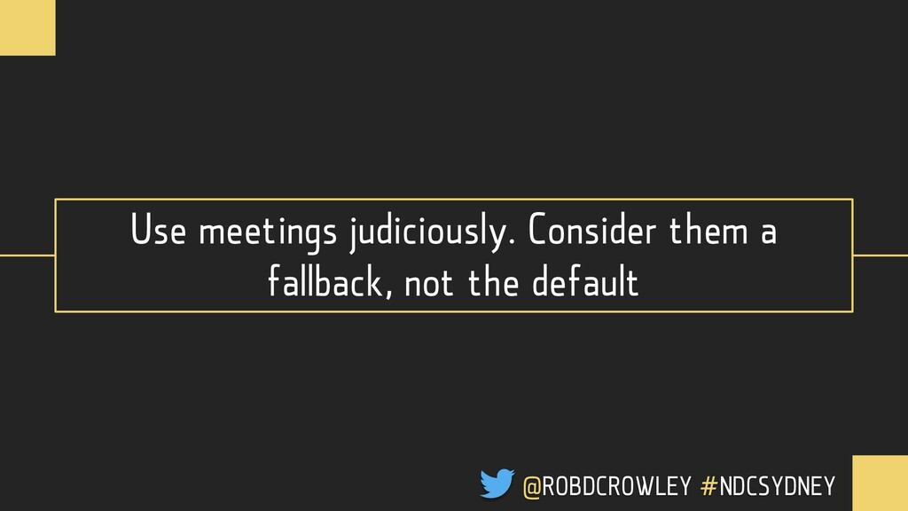 Use meetings judiciously. Consider them a fallb...