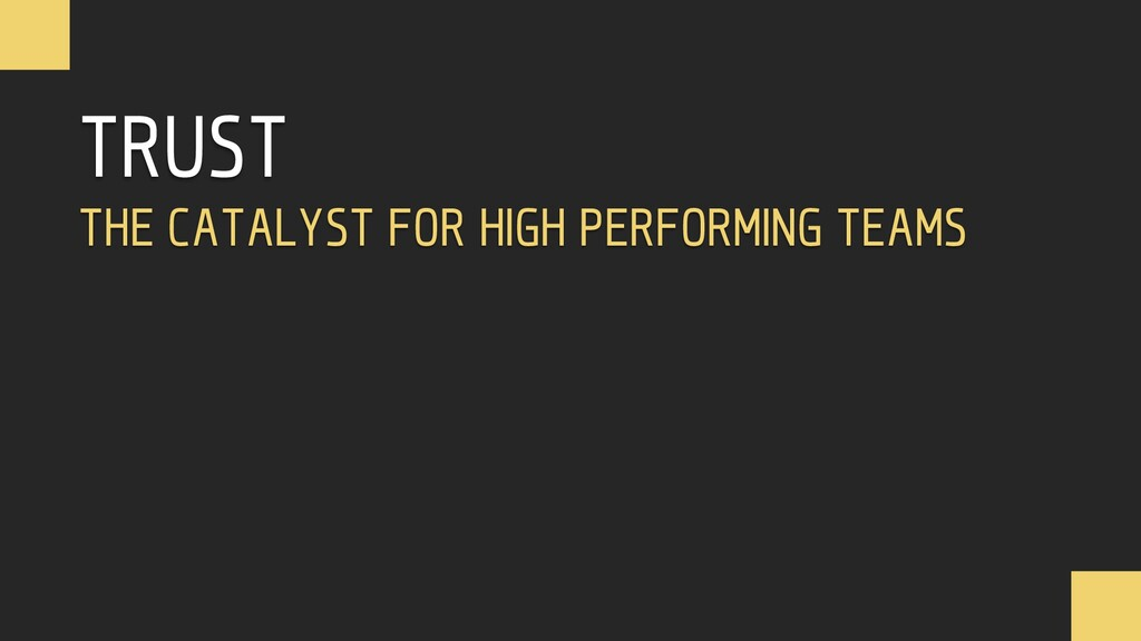 TRUST THE CATALYST FOR HIGH PERFORMING TEAMS