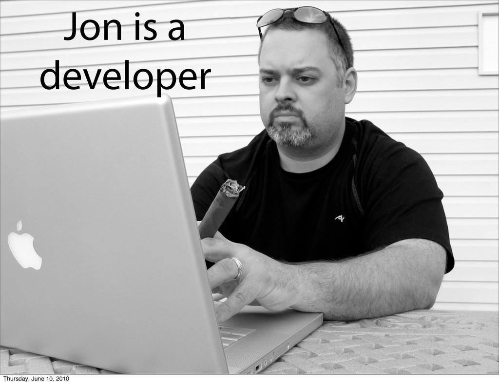 Jon is a developer Thursday, June 10, 2010