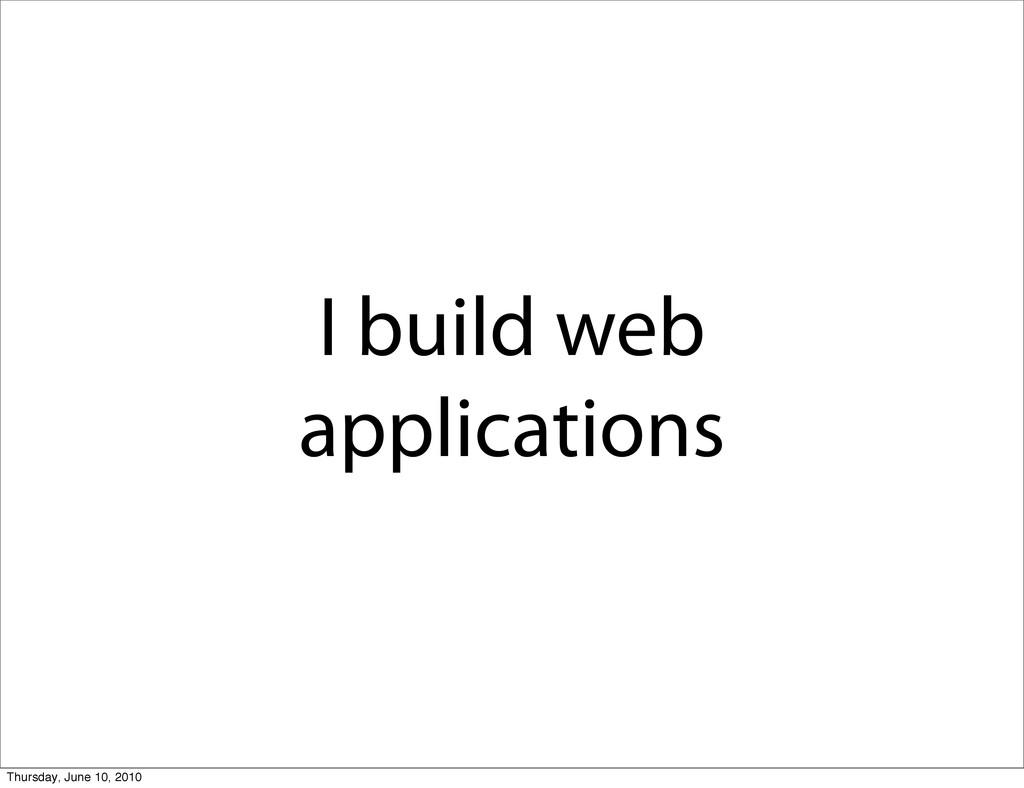 I build web applications Thursday, June 10, 2010