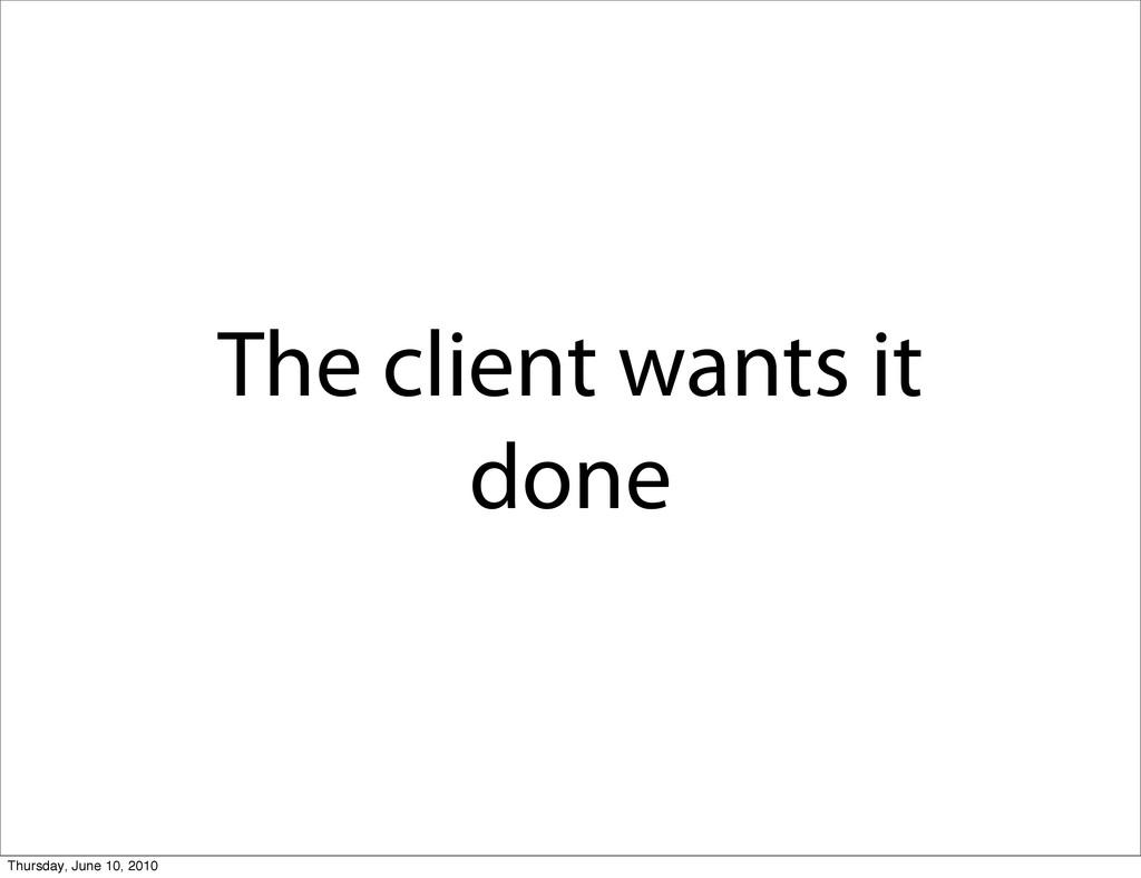 The client wants it done Thursday, June 10, 2010