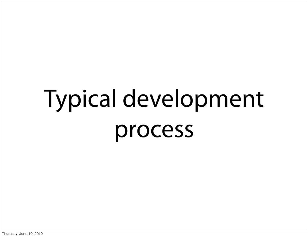Typical development process Thursday, June 10, ...