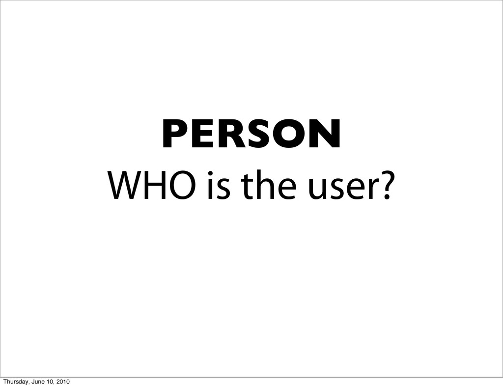 WHO is the user? PERSON Thursday, June 10, 2010