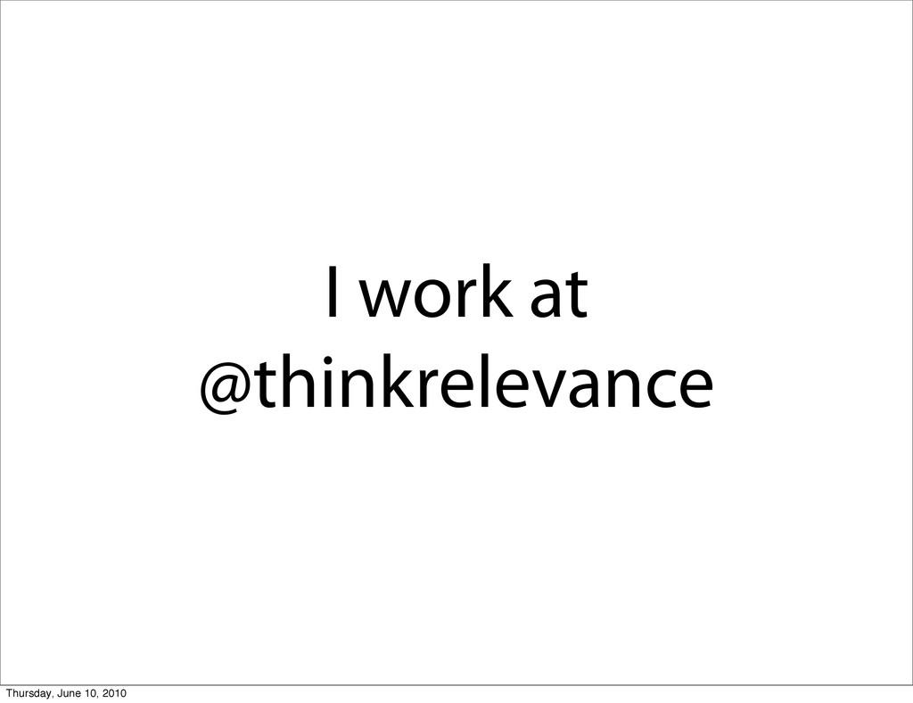 I work at @thinkrelevance Thursday, June 10, 20...