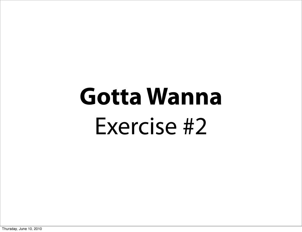 Gotta Wanna Exercise #2 Thursday, June 10, 2010
