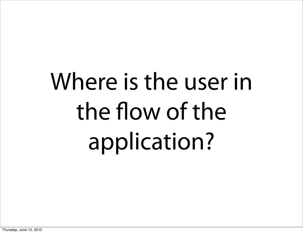 Where is the user in the flow of the application...