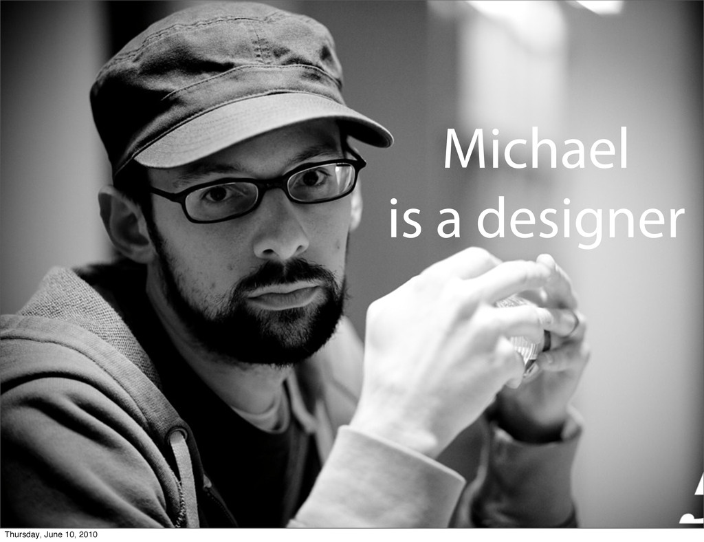 Michael is a designer Thursday, June 10, 2010