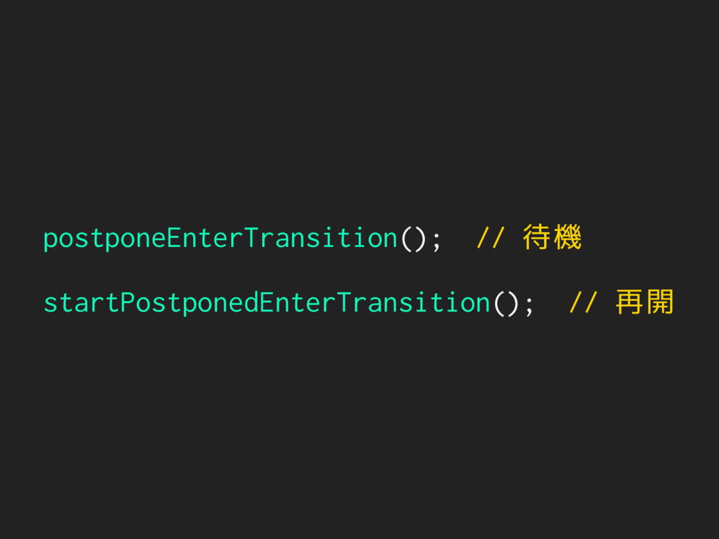 postponeEnterTransition(); // 待機 startPostponed...