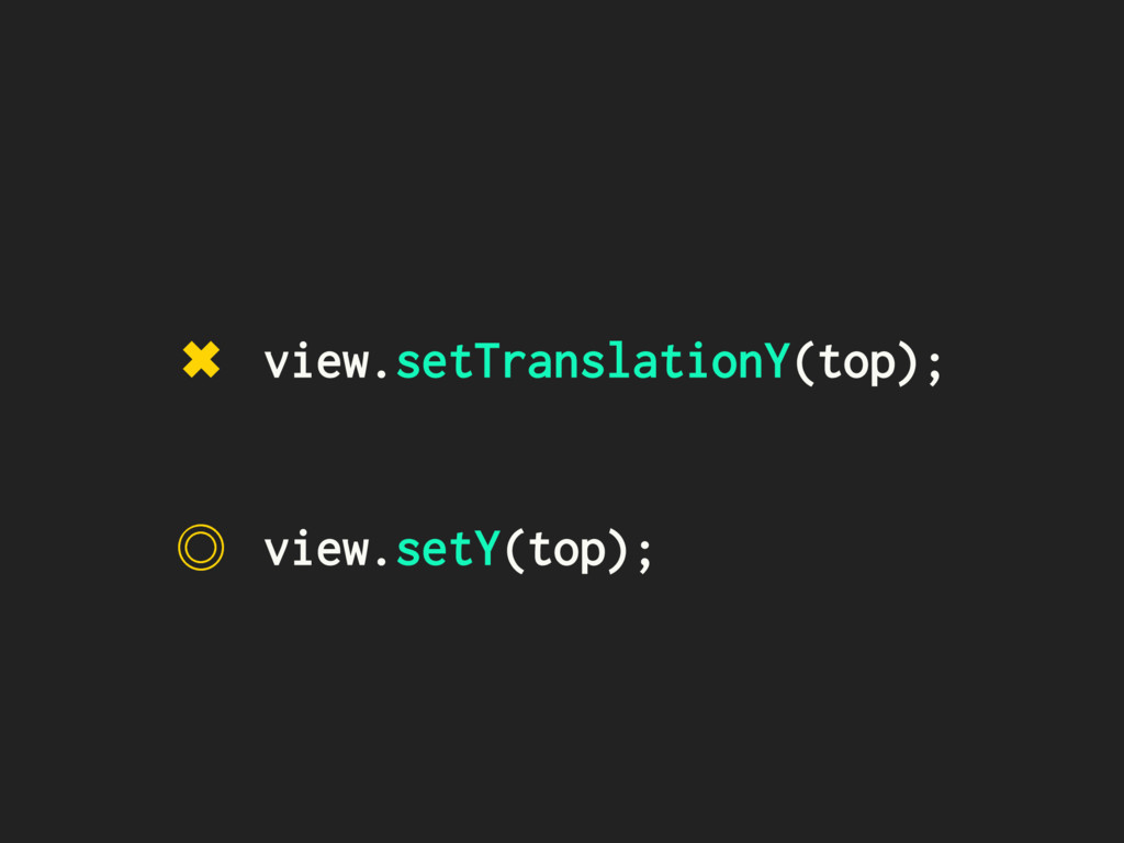 view.setY(top); ˕ ✖ view.setTranslationY(top);